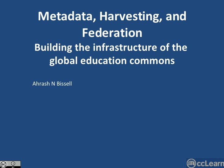 Ahrash N Bissell Metadata, Harvesting, and Federation Building the infrastructure of the  global education commons