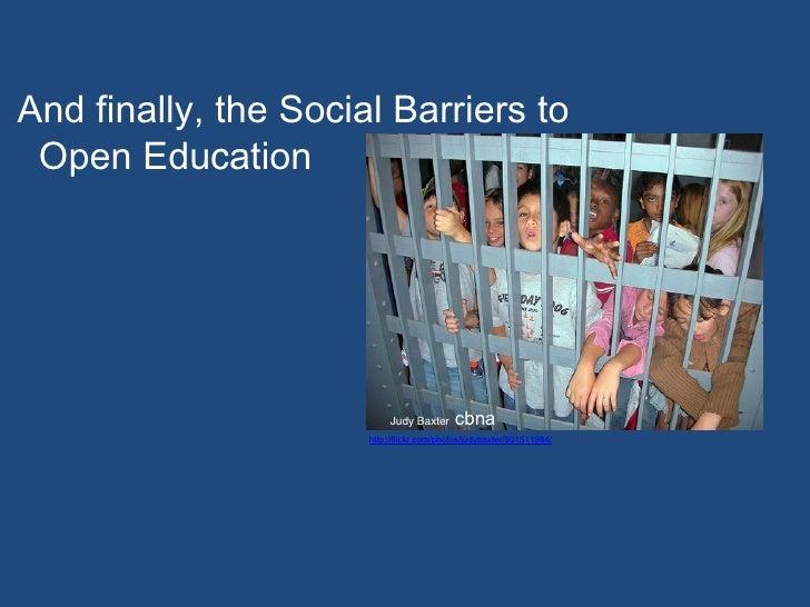 And finally, the So c ial Barriers to  Open Edu c ation Judy Baxter  cbna http://flickr.com/photos/judybaxter/501511984/