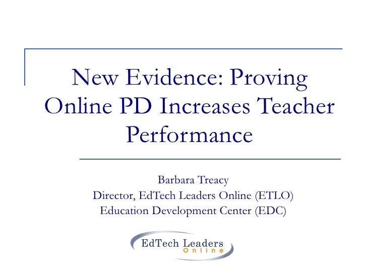 New Evidence: Proving Online PD Increases Teacher Performance Barbara Treacy Director, EdTech Leaders Online (ETLO) Educat...