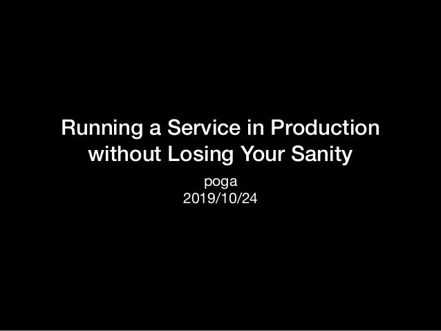 Running a Service in Production without Losing Your Sanity poga   2019/10/24