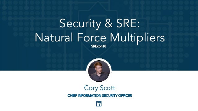 SRE Bruno Connelly Security & SRE: Natural Force Multipliers SREcon18 Cory Scott CHIEF INFORMATION SECURITY OFFICER