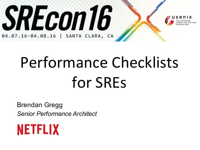 Performance	   Checklists	    for	   SREs	    Brendan Gregg Senior Performance Architect