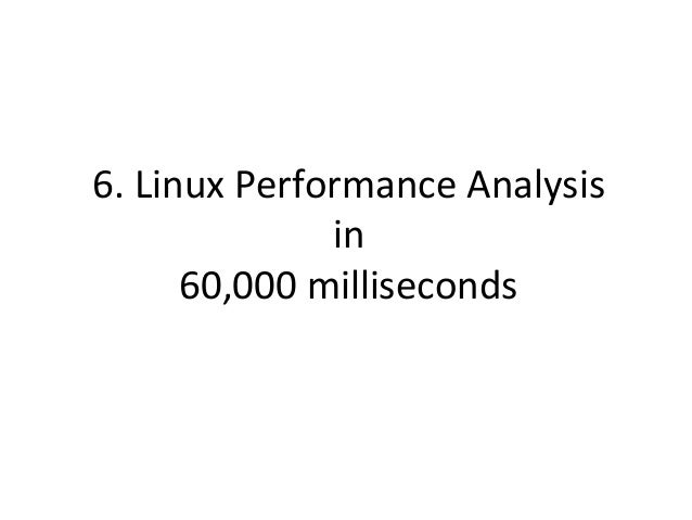 Linux  Perf  Analysis  in  60s   1. uptime 2. dmesg -T   tail 3. vmstat 1 4. mpstat -P ALL 1 5. pidstat 1 6...