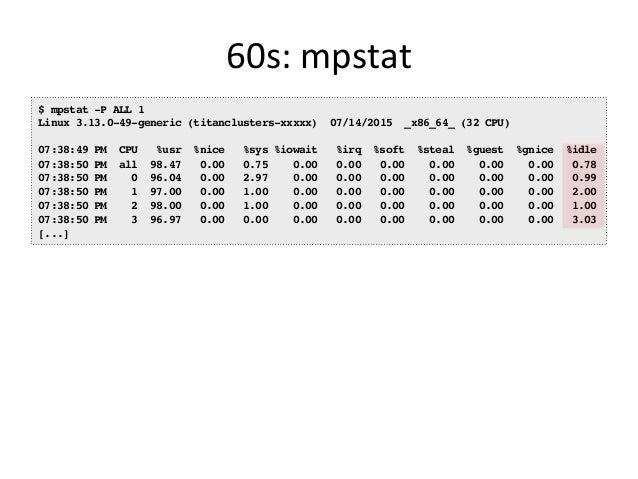 60s:  pidstat   $ pidstat 1 Linux 3.13.0-49-generic (titanclusters-xxxxx) 07/14/2015 _x86_64_ (32 CPU) 07:41:02 PM UID...