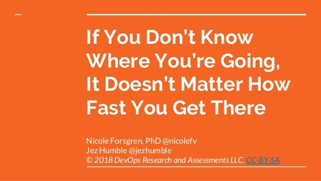 If You Don't Know Where You're Going, It Doesn't Matter How Fast You Get There Nicole Forsgren, PhD @nicolefv Jez Humble @...