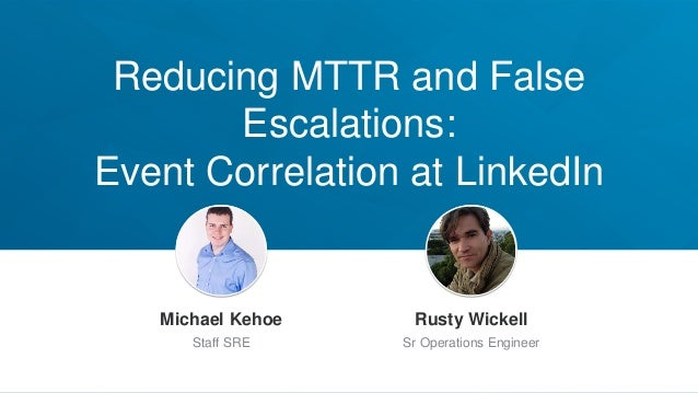 Reducing MTTR and False Escalations: Event Correlation at LinkedIn Jeff Weiner Chief Executive Officer Michael Kehoe Staff...