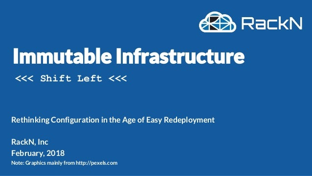Immutable Infrastructure Rethinking Configuration in the Age of Easy Redeployment RackN, Inc February, 2018 Note: Graphics...