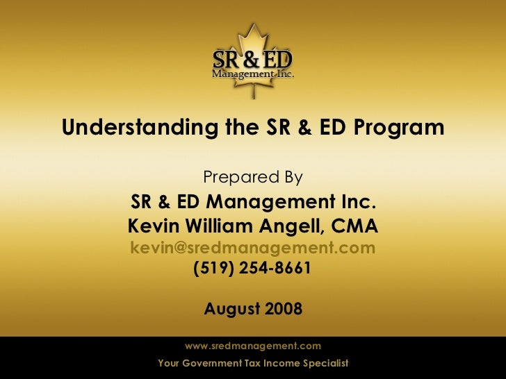 Understanding the SR & ED Program Prepared By   SR & ED Management Inc.  Kevin William Angell, CMA [email_address] (519) 2...