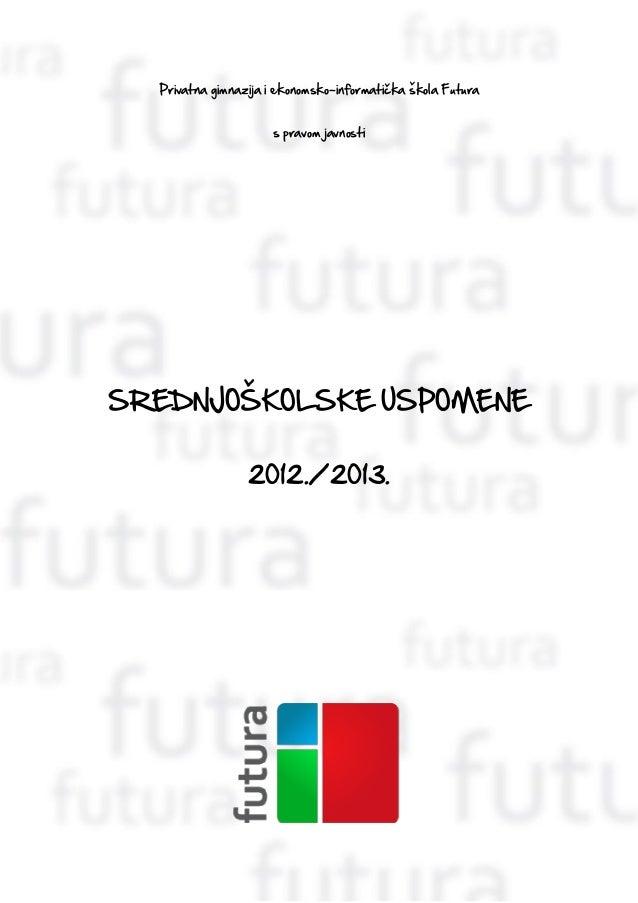 Privatna gimnazija i ekonomsko-informatička škola Futuras pravom javnostiSREDNJOŠKOLSKE USPOMENE2012./2013.