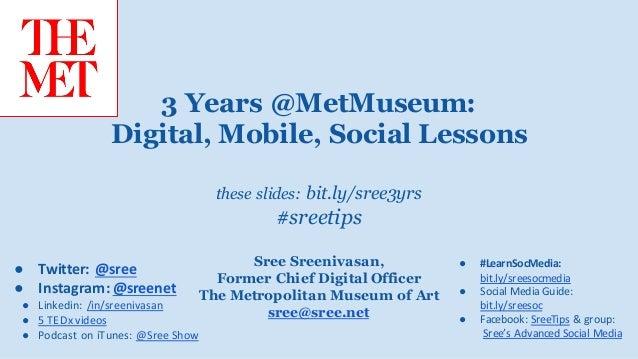 these slides: bit.ly/sree3yrs #sreetips Sree Sreenivasan, Former Chief Digital Officer The Metropolitan Museum of Art sree...