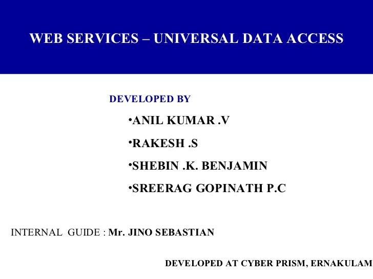 WEB SERVICES – UNIVERSAL DATA ACCESS <ul><li>DEVELOPED BY </li></ul><ul><ul><li>ANIL KUMAR .V </li></ul></ul><ul><ul><li>R...