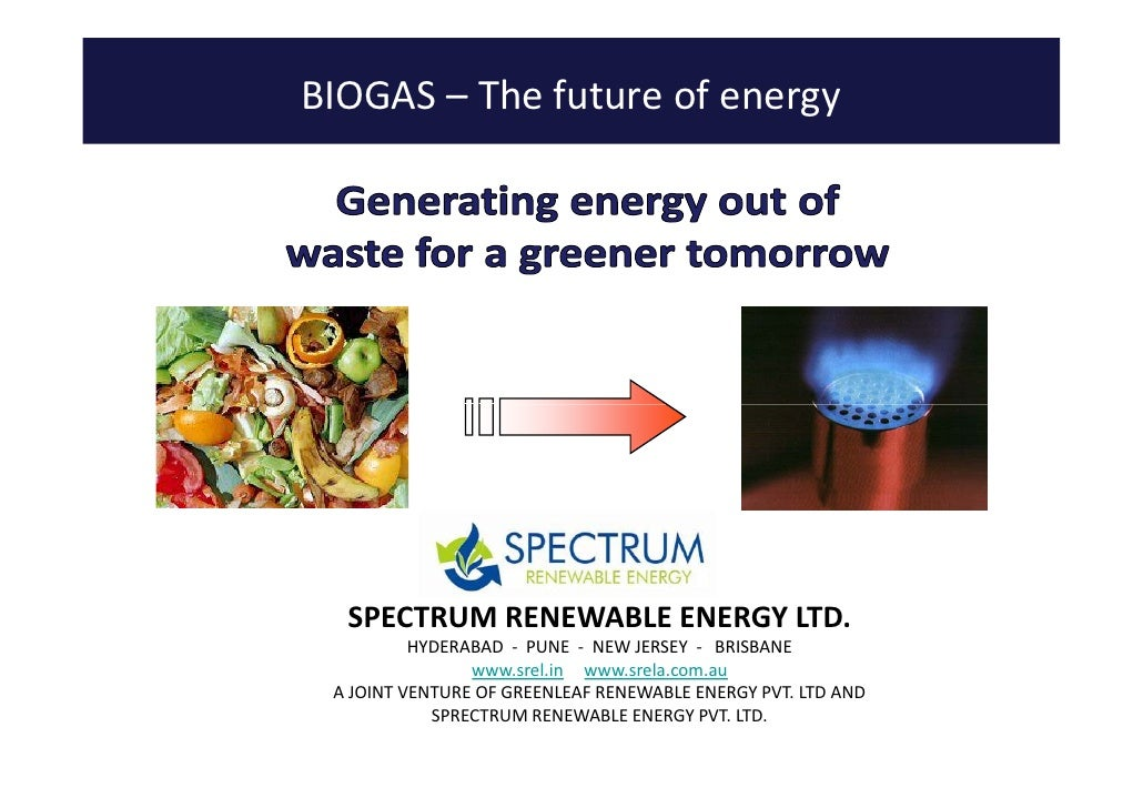 BIOGAS – The future of energy       SPECTRUM RENEWABLE ENERGY LTD.           HYDERABAD - PUNE - NEW JERSEY - BRISBANE     ...
