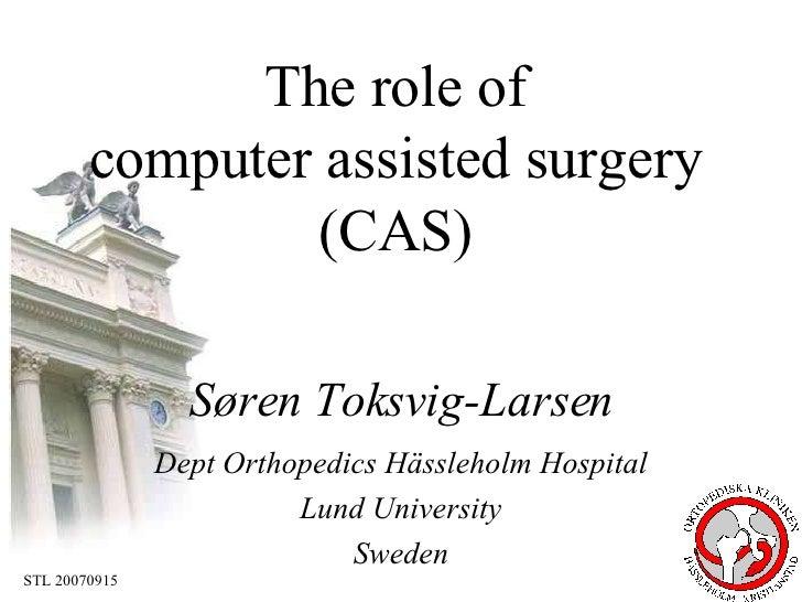 Søren Toksvig-Larsen Dept Orthopedics Hässleholm Hospital Lund University Sweden The role of  computer assisted surgery  (...