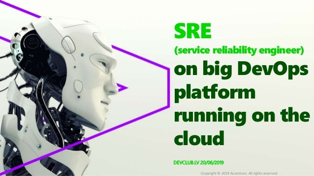 DEVCLUB.LV 20/06/2019 SRE (service reliability engineer) on big DevOps platform running on the cloud Copyright © 2019 Acce...