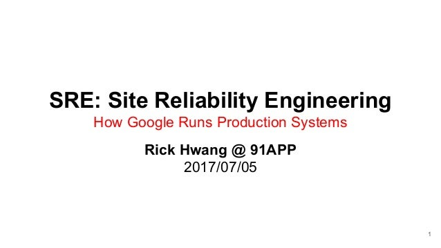 SRE: Site Reliability Engineering How Google Runs Production Systems Rick Hwang @ 91APP 2017/07/05 1