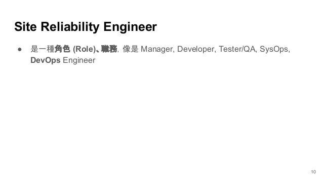 Site Reliability Engineer ● 是一種角色 (Role)、職務,像是 Manager, Developer, Tester/QA, SysOps, DevOps Engineer 10