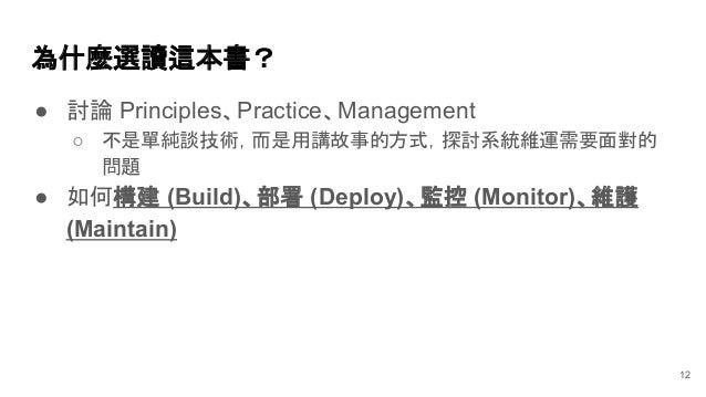 ● 討論 Principles、Practice、Management ○ 不是單純談技術,而是用講故事的方式,探討系統維運需要面對的 問題 ● 如何構建 (Build)、部署 (Deploy)、監控 (Monitor)、維護 (Maintai...