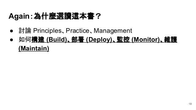 ● 討論 Principles、Practice、Management ● 如何構建 (Build)、部署 (Deploy)、監控 (Monitor)、維護 (Maintain) Again:為什麼選讀這本書? 18