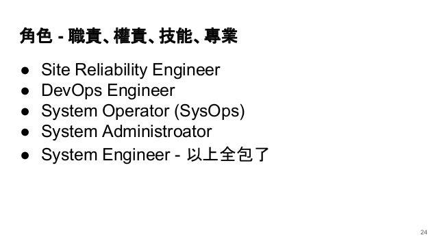 角色 - 職責、權責、技能、專業 ● Site Reliability Engineer ● DevOps Engineer ● System Operator (SysOps) ● System Administroator 24 ● Sys...