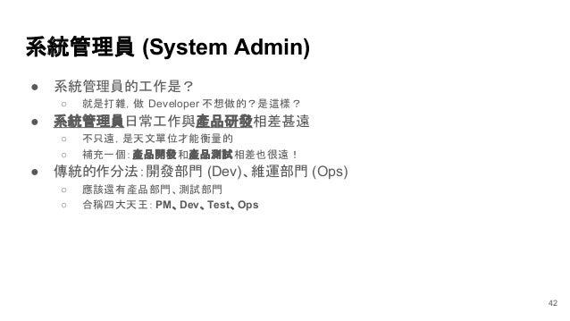 系統管理員 (System Admin) ● 系統管理員的工作是? ○ 就是打雜,做 Developer 不想做的?是這樣? ● 系統管理員日常工作與產品研發相差甚遠 ○ 不只遠,是天文單位才能衡量的 ○ 補充一個:產品開發和產品測試相差也很遠...