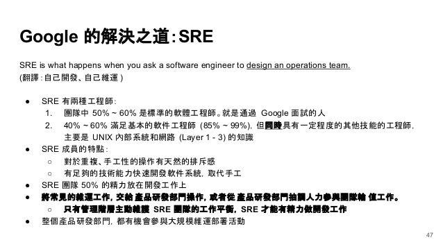 Google 的解決之道:SRE SRE is what happens when you ask a software engineer to design an operations team. (翻譯:自己開發、自己維運 ) ● SRE ...