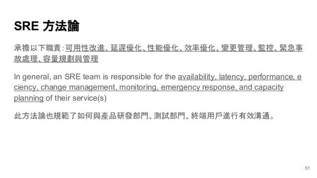 SRE 方法論 承擔以下職責:可用性改進、延遲優化、性能優化、效率優化、變更管理、監控、緊急事 故處理、容量規劃與管理 In general, an SRE team is responsible for the availability, l...