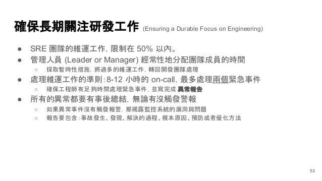 確保長期關注研發工作 (Ensuring a Durable Focus on Engineering) ● SRE 團隊的維運工作,限制在 50% 以內。 ● 管理人員 (Leader or Manager) 經常性地分配團隊成員的時間 ○ ...