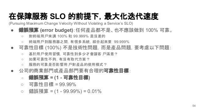 在保障服務 SLO 的前提下,最大化迭代速度 (Pursuing Maximum Change Velocity Without Violating a Service's SLO) ● 錯誤預算 (error budget):任何產品都不是、...