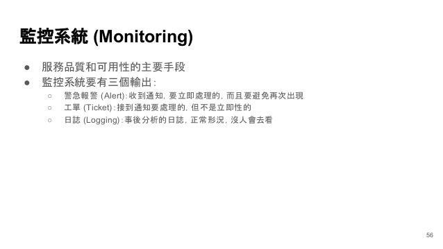 監控系統 (Monitoring) ● 服務品質和可用性的主要手段 ● 監控系統要有三個輸出: ○ 警急報警 (Alert):收到通知,要立即處理的,而且要避免再次出現 ○ 工單 (Ticket):接到通知要處理的,但不是立即性的 ○ 日誌 (...