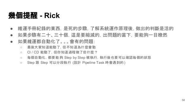 幾個提醒 - Rick ● 維運手冊紀錄的東西,是死的步驟,了解系統運作原理後,做出的判斷是活的 ● 如果步驟有二十、三十個,這是要縮減的,出問題的當下,要能夠一目瞭然 ● 如果維運都自動化了。。。會有的問題: ○ 最後大家知道能動了,但不知道...
