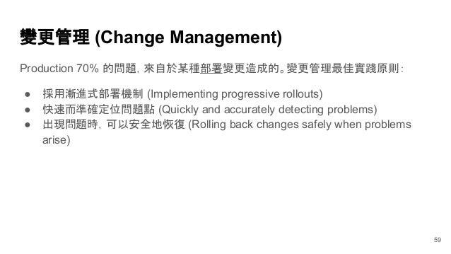 變更管理 (Change Management) Production 70% 的問題,來自於某種部署變更造成的。變更管理最佳實踐原則: ● 採用漸進式部署機制 (Implementing progressive rollouts) ● 快速而...