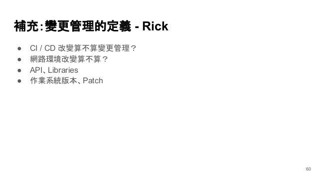 補充:變更管理的定義 - Rick ● CI / CD 改變算不算變更管理? ● 網路環境改變算不算? ● API、Libraries ● 作業系統版本、Patch 60
