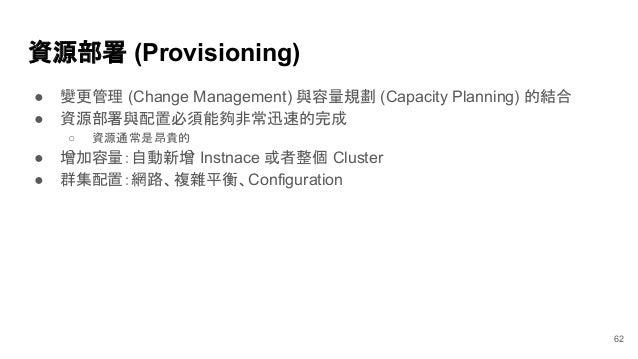 資源部署 (Provisioning) ● 變更管理 (Change Management) 與容量規劃 (Capacity Planning) 的結合 ● 資源部署與配置必須能夠非常迅速的完成 ○ 資源通常是昂貴的 ● 增加容量:自動新增 I...