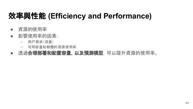 效率與性能 (Efficiency and Performance) ● 資源的使用率 ● 影響使用率的因素: ○ 用戶需求(流量) ○ 可用容量和軟體的資源使用率 ● 透過合理部署和配置容量,以及預測模型,可以提升資源的使用率。 64