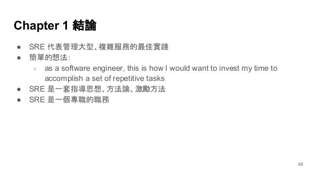 Chapter 1 結論 ● SRE 代表管理大型、複雜服務的最佳實踐 ● 簡單的想法: ○ as a software engineer, this is how I would want to invest my time to accom...
