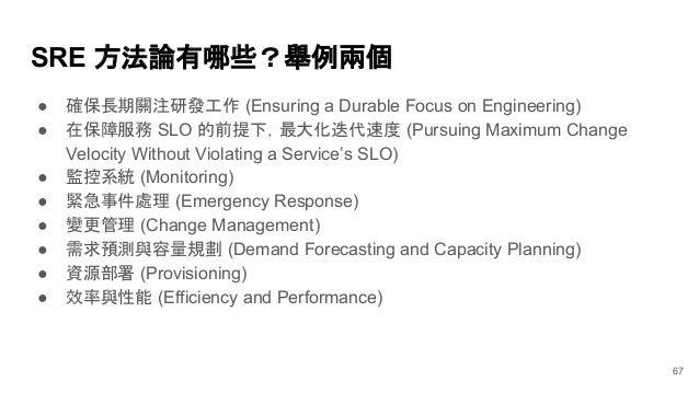 SRE 方法論有哪些?舉例兩個 67 ● 確保長期關注研發工作 (Ensuring a Durable Focus on Engineering) ● 在保障服務 SLO 的前提下,最大化迭代速度 (Pursuing Maximum Chang...