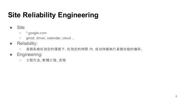 ● Site ○ *.google.com ○ gmail, driver, calendar, cloud ... ● Reliability: ○ 某個系統在指定的環境下,在指定的時間 內,成功持續執行某個功能的機率。 ● Engineer...