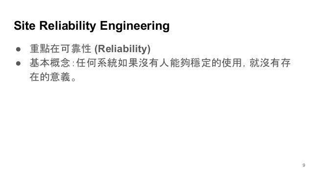 ● 重點在可靠性 (Reliability) ● 基本概念:任何系統如果沒有人能夠穩定的使用,就沒有存 在的意義。 Site Reliability Engineering 9