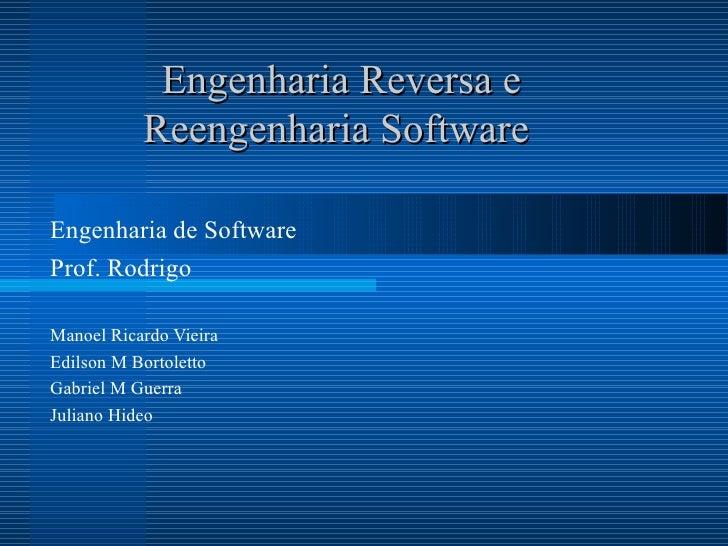 Engenharia Reversa e Reengenharia Software   Engenharia de Software Prof. Rodrigo Manoel Ricardo Vieira Edilson M Bortolet...