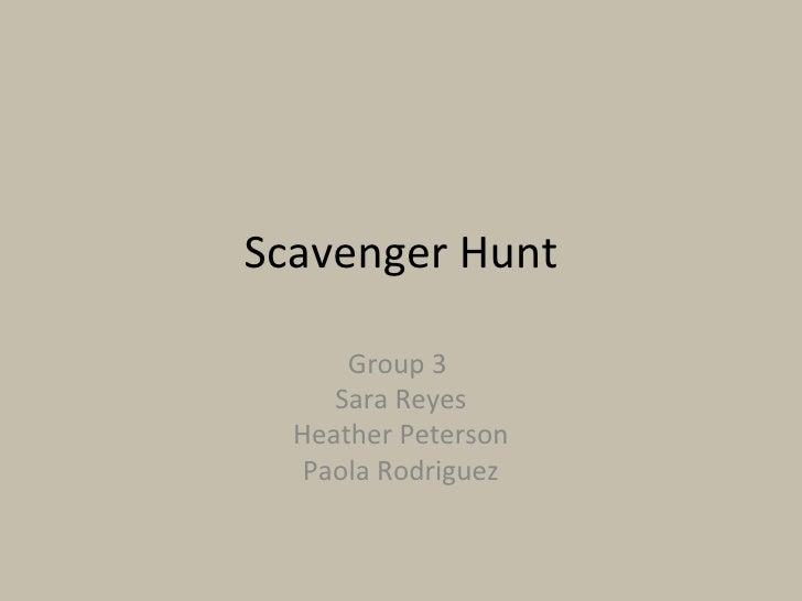 Scavenger Hunt Group 3  Sara Reyes Heather Peterson Paola Rodriguez