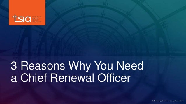 www.tsia.com 3 Reasons Why You Need a Chief Renewal Officer © Technology Services Industry Association