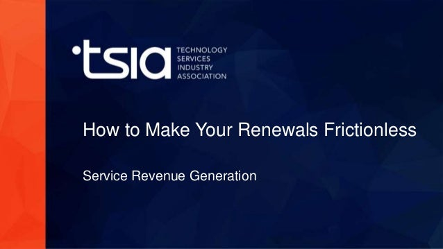 www.tsia.com How to Make Your Renewals Frictionless Service Revenue Generation
