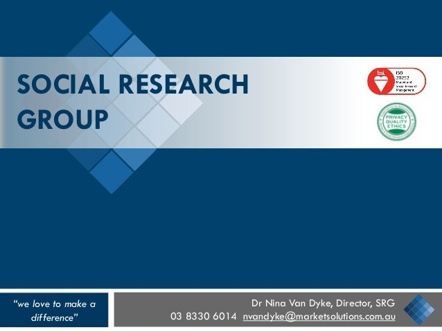 "SOCIAL RESEARCH GROUP Dr Nina Van Dyke, Director, SRG 03 8330 6014 nvandyke@marketsolutions.com.au ""we love to make a diff..."