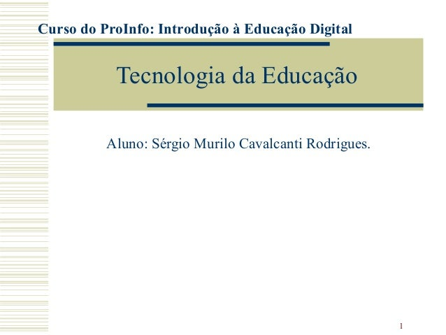 1 Tecnologia da Educação Aluno: Sérgio Murilo Cavalcanti Rodrigues. Curso do ProInfo: Introdução à Educação Digital