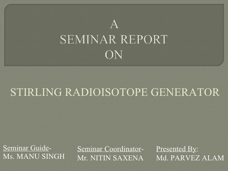 Seminar Guide - Ms. MANU SINGH Presented By : Md. PARVEZ ALAM Seminar Coordinator - Mr. NITIN SAXENA STIRLING RADIOISOTOPE...
