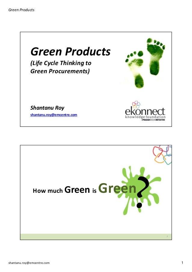 GreenProducts  GreenProducts (LifeCycleThinkingto GreenProcurements)  ShantanuRoy shantanu.roy@emcentre.com  Howm...