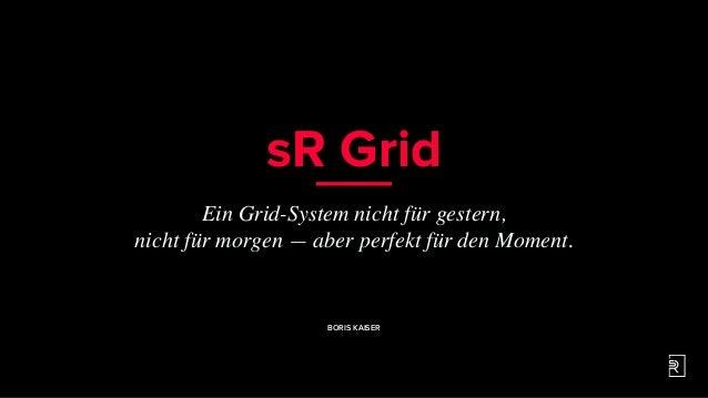 sR Grid Ein Grid-System nicht für gestern, nicht für morgen — aber perfekt für den Moment. BORIS KAISER