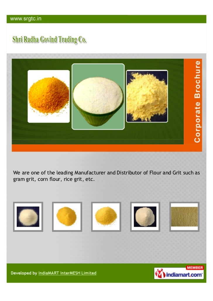 We are one of the leading Manufacturer and Distributor of Flour and Grit such asgram grit, corn flour, rice grit, etc.