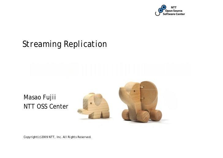 Streaming ReplicationMasao FujiiNTT OSS CenterCopyright(c)2009 NTT, Inc. All Rights Reserved.