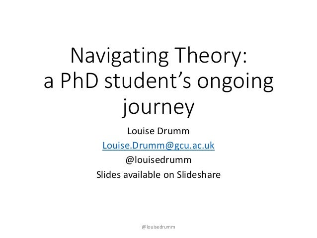 Navigating Theory: a PhD student's ongoing journey Louise Drumm Louise.Drumm@gcu.ac.uk @louisedrumm Slides available on Sl...